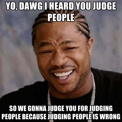 yo-dawg-i-heard-you-judge-people-so-we-gonna-judge-you-for-judgi
